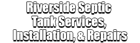 Riverside Septic Tank Services, Installation, & Repairs Logo-We offer Septic Service & Repairs, Septic Tank Installations, Septic Tank Cleaning, Commercial, Septic System, Drain Cleaning, Line Snaking, Portable Toilet, Grease Trap Pumping & Cleaning, Septic Tank Pumping, Sewage Pump, Sewer Line Repair, Septic Tank Replacement, Septic Maintenance, Sewer Line Replacement, Porta Potty Rentals